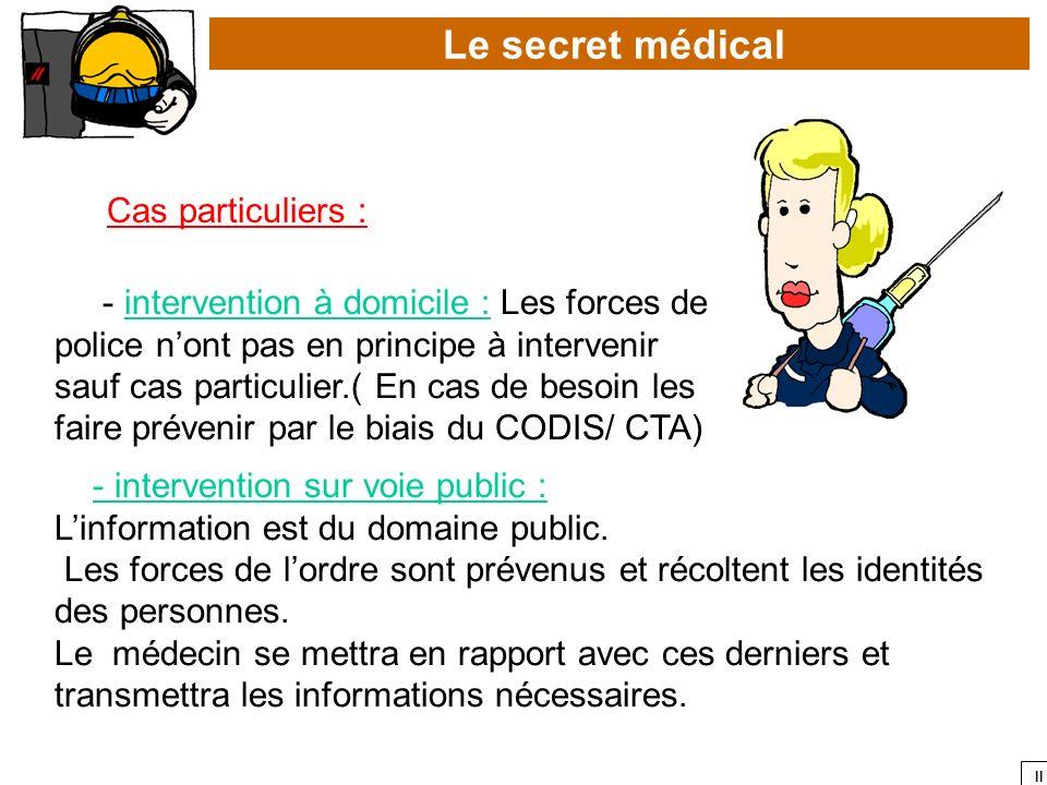 II Le secret médical Cas particuliers : - intervention à domicile : Les forces de police nont pas en principe à intervenir sauf cas particulier.( En c