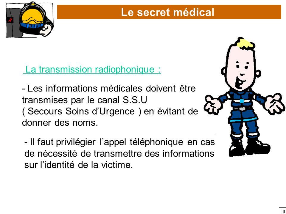 II Le secret médical La transmission radiophonique : - Les informations médicales doivent être transmises par le canal S.S.U ( Secours Soins dUrgence
