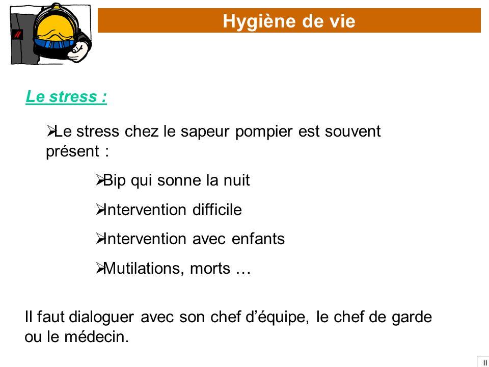 II Hygiène de vie Le stress : Le stress chez le sapeur pompier est souvent présent : Bip qui sonne la nuit Intervention difficile Intervention avec en
