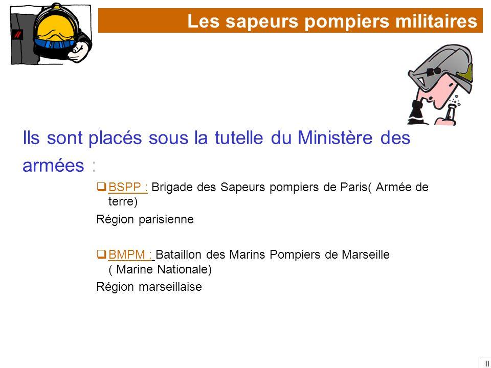 II Ils sont placés sous la tutelle du Ministère des armées : BSPP : Brigade des Sapeurs pompiers de Paris( Armée de terre) Région parisienne BMPM : Ba