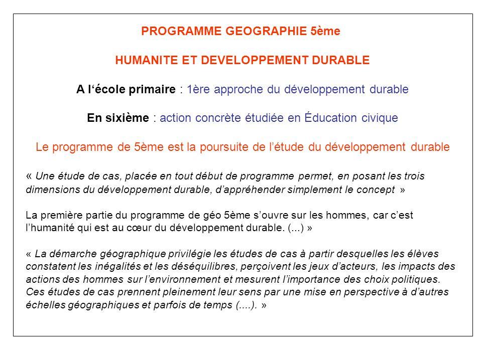 PROGRAMME GEOGRAPHIE 5ème HUMANITE ET DEVELOPPEMENT DURABLE A lécole primaire : 1ère approche du développement durable En sixième : action concrète ét