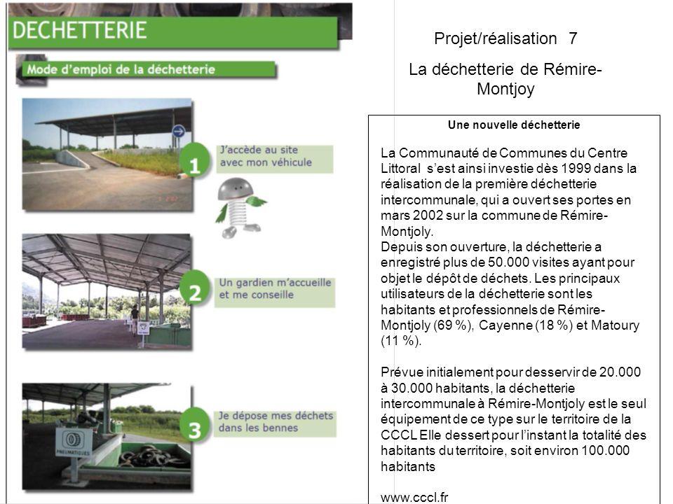 Projet/réalisation 7 La déchetterie de Rémire- Montjoy Une nouvelle déchetterie La Communauté de Communes du Centre Littoral sest ainsi investie dès 1999 dans la réalisation de la première déchetterie intercommunale, qui a ouvert ses portes en mars 2002 sur la commune de Rémire- Montjoly.