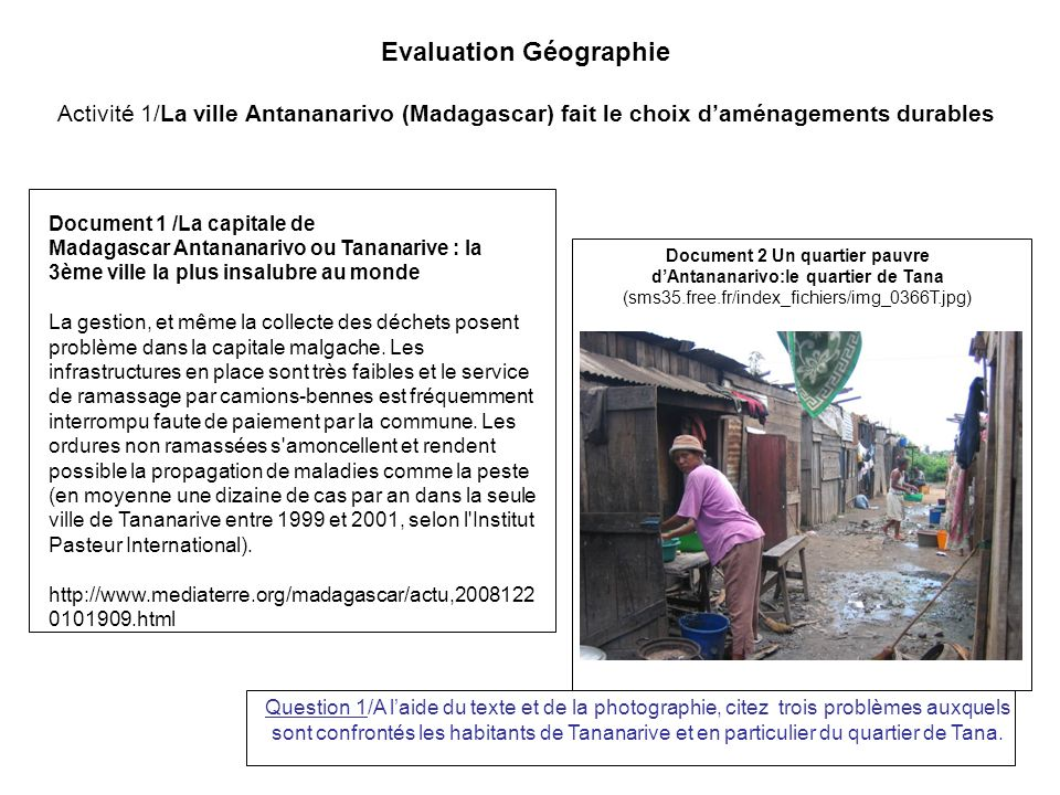 Evaluation Géographie Activité 1/La ville Antananarivo (Madagascar) fait le choix daménagements durables Document 1 /La capitale de Madagascar Antananarivo ou Tananarive : la 3ème ville la plus insalubre au monde La gestion, et même la collecte des déchets posent problème dans la capitale malgache.