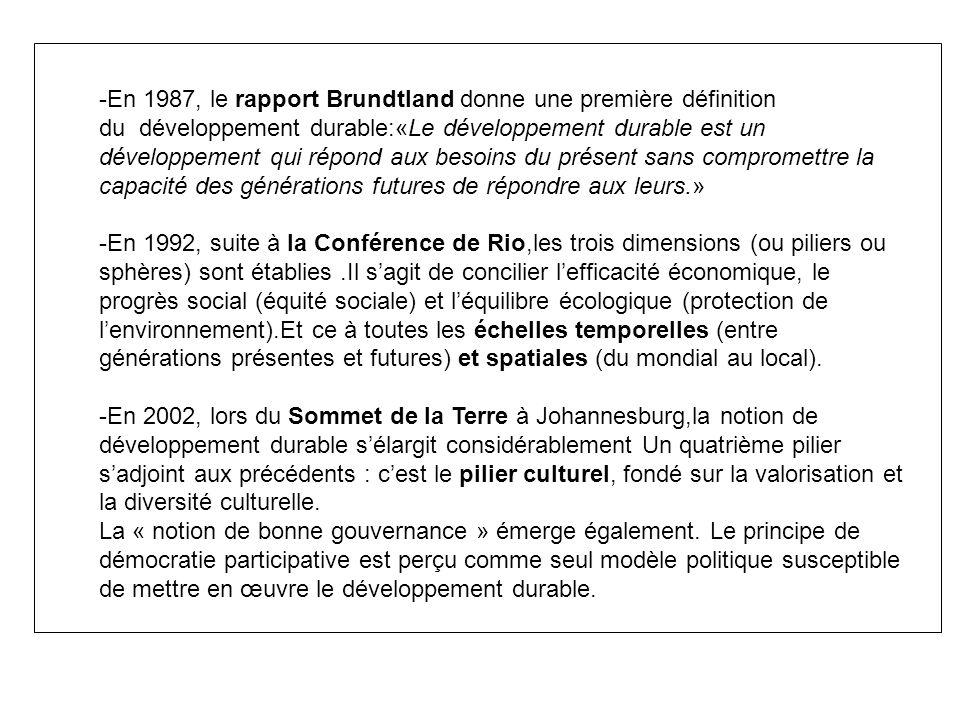-En 1987, le rapport Brundtland donne une première définition du développement durable:«Le développement durable est un développement qui répond aux besoins du présent sans compromettre la capacité des générations futures de répondre aux leurs.» -En 1992, suite à la Conférence de Rio,les trois dimensions (ou piliers ou sphères) sont établies.Il sagit de concilier lefficacité économique, le progrès social (équité sociale) et léquilibre écologique (protection de lenvironnement).Et ce à toutes les échelles temporelles (entre générations présentes et futures) et spatiales (du mondial au local).