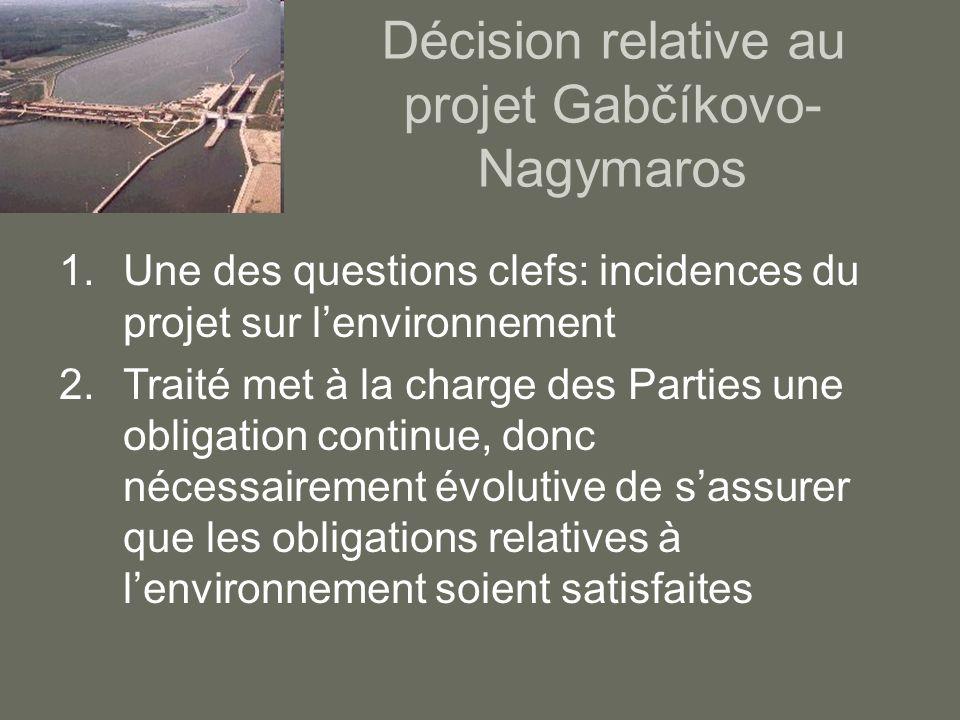 Décision relative au projet Gabčíkovo- Nagymaros 1.Une des questions clefs: incidences du projet sur lenvironnement 2.Traité met à la charge des Parti