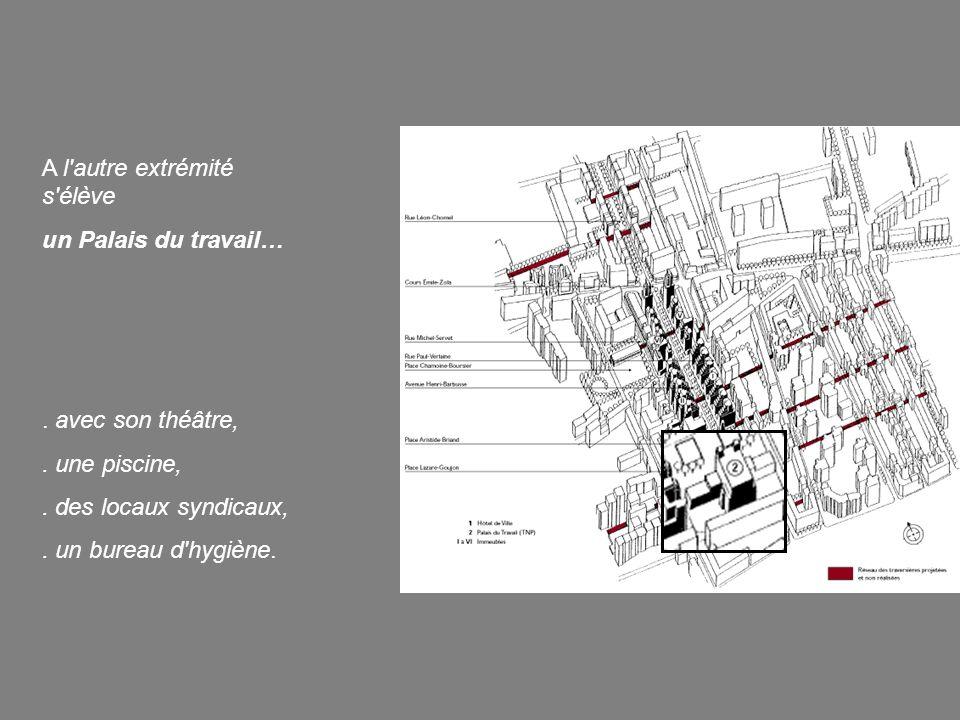 A l'autre extrémité s'élève un Palais du travail…. avec son théâtre,. une piscine,. des locaux syndicaux,. un bureau d'hygiène.