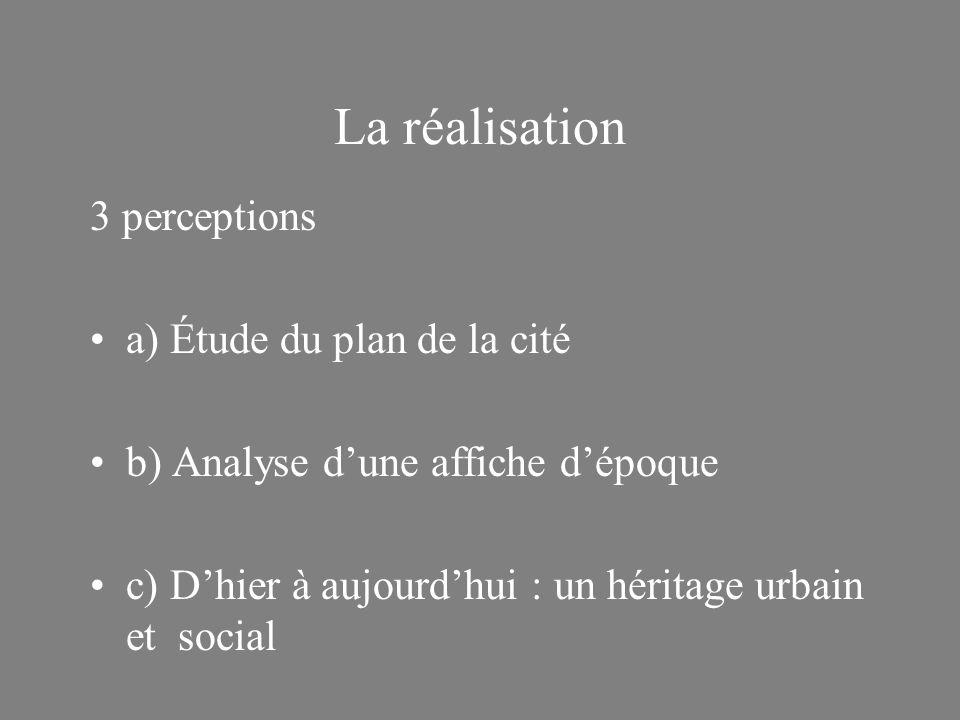 La réalisation 3 perceptions a) Étude du plan de la cité b) Analyse dune affiche dépoque c) Dhier à aujourdhui : un héritage urbain et social