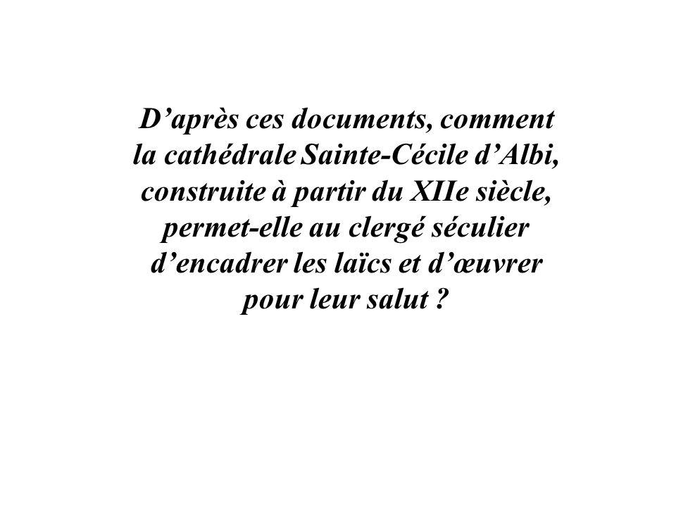 Daprès ces documents, comment la cathédrale Sainte-Cécile dAlbi, construite à partir du XIIe siècle, permet-elle au clergé séculier dencadrer les laïc