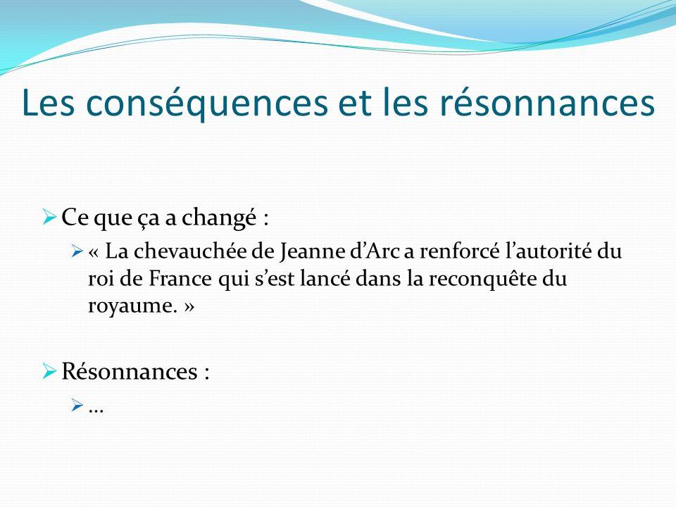 Les conséquences et les résonnances Ce que ça a changé : « La chevauchée de Jeanne dArc a renforcé lautorité du roi de France qui sest lancé dans la r