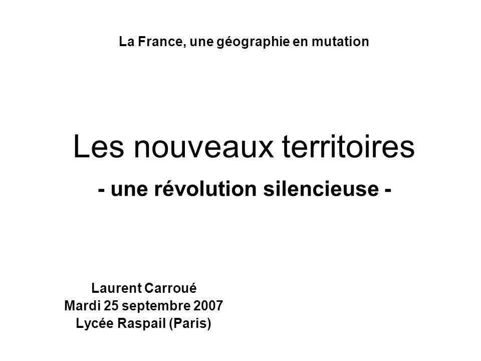 La France, une géographie en mutation Les nouveaux territoires - une révolution silencieuse - Laurent Carroué Mardi 25 septembre 2007 Lycée Raspail (P