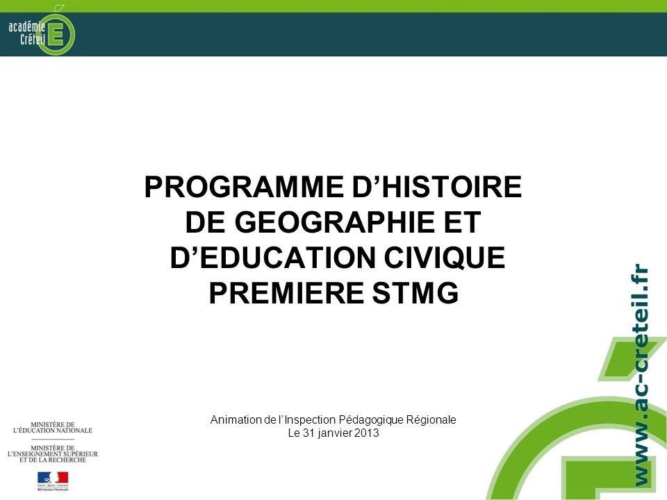 PROGRAMME DHISTOIRE DE GEOGRAPHIE ET DEDUCATION CIVIQUE PREMIERE STMG Animation de lInspection Pédagogique Régionale Le 31 janvier 2013