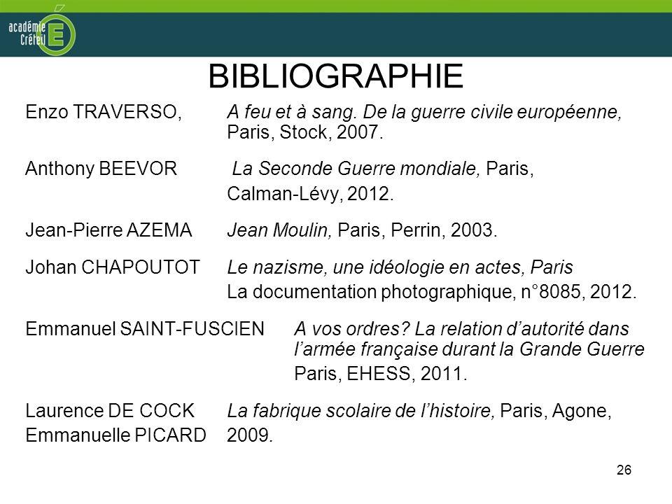 26 BIBLIOGRAPHIE Enzo TRAVERSO, A feu et à sang. De la guerre civile européenne, Paris, Stock, 2007. Anthony BEEVOR La Seconde Guerre mondiale, Paris,