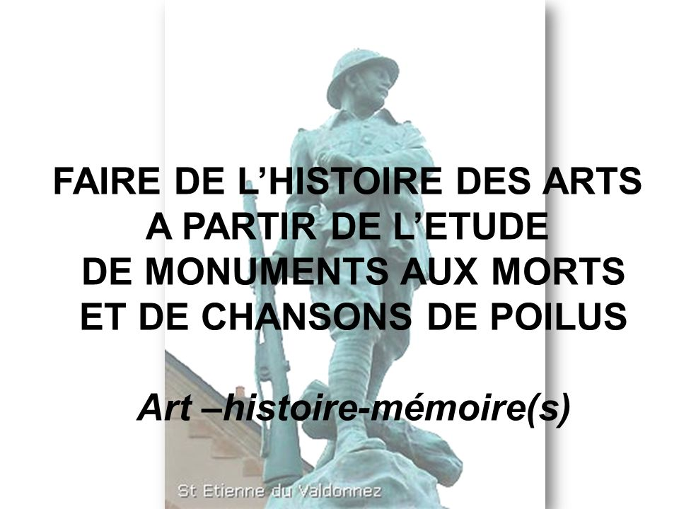 FAIRE DE LHISTOIRE DES ARTS A PARTIR DE LETUDE DE MONUMENTS AUX MORTS ET DE CHANSONS DE POILUS Art –histoire-mémoire(s)