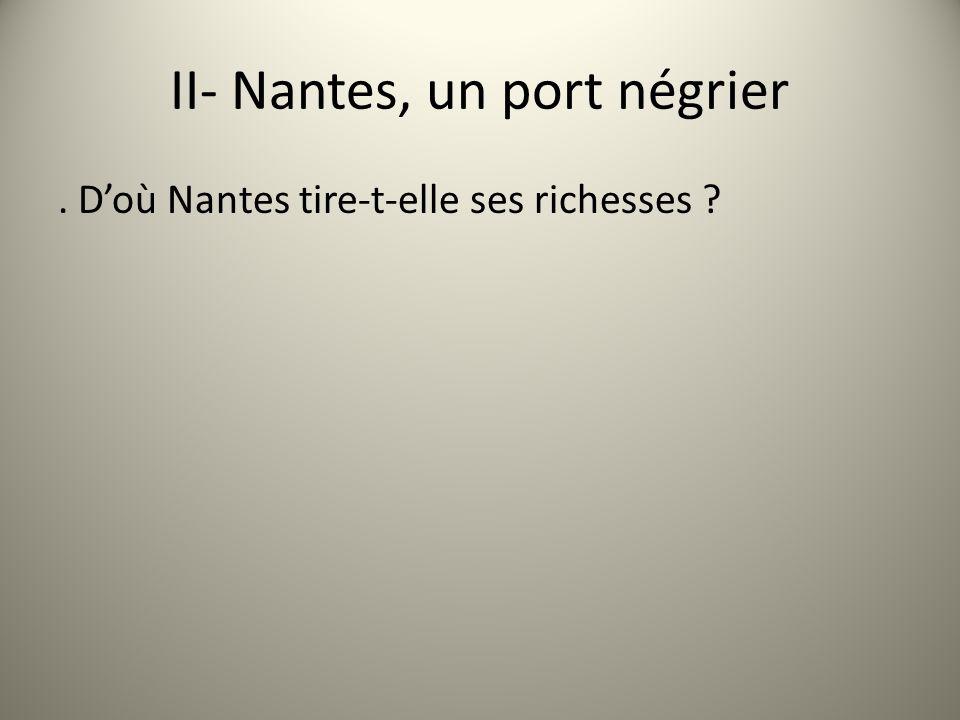 II- Nantes, un port négrier. Doù Nantes tire-t-elle ses richesses ?