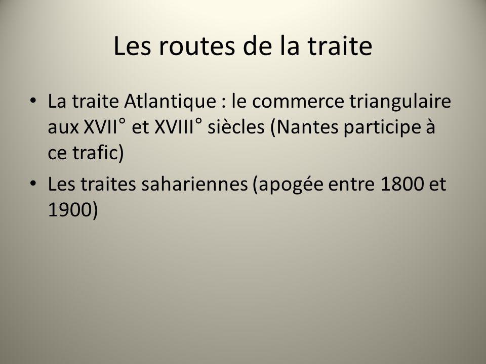 Les routes de la traite La traite Atlantique : le commerce triangulaire aux XVII° et XVIII° siècles (Nantes participe à ce trafic) Les traites saharie