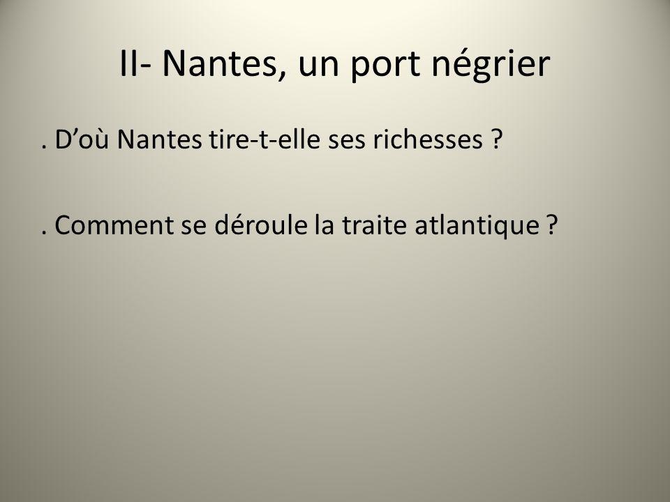 II- Nantes, un port négrier. Doù Nantes tire-t-elle ses richesses ?. Comment se déroule la traite atlantique ?
