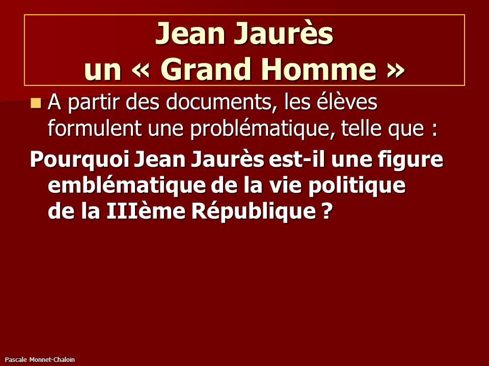 Jean Jaurès un « Grand Homme » A partir des documents, les élèves formulent une problématique, telle que : A partir des documents, les élèves formulen