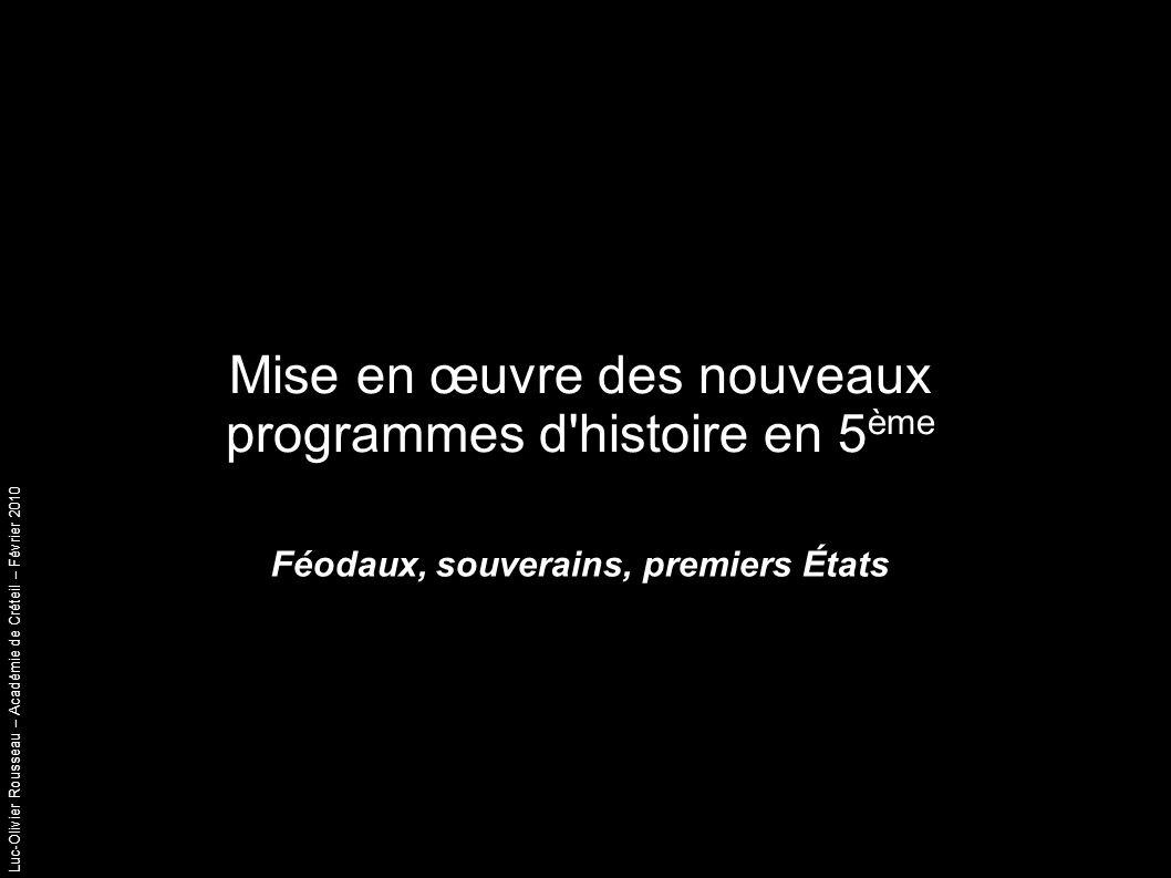 Luc-Olivier Rousseau – Académie de Créteil – Février 2010 Mise en œuvre des nouveaux programmes d histoire en 5 ème Féodaux, souverains, premiers États