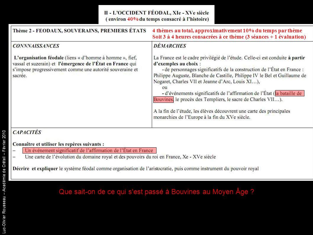 Luc-Olivier Rousseau – Académie de Créteil – Février 2010 40% 4 thèmes au total, approximativement 10% du temps par thème Soit 3 à 4 heures consacrées à ce thème (3 séances + 1 évaluation) Que sait-on de ce qui s est passé à Bouvines au Moyen Âge