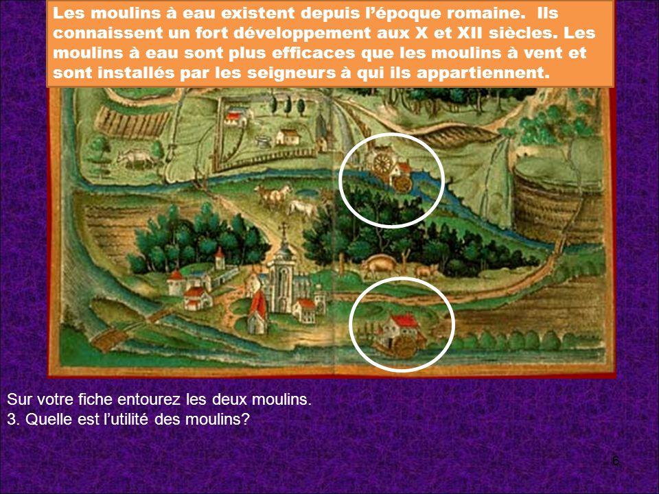 Sur votre fiche entourez les deux moulins. 3. Quelle est lutilité des moulins? Les moulins à eau existent depuis lépoque romaine. Ils connaissent un f