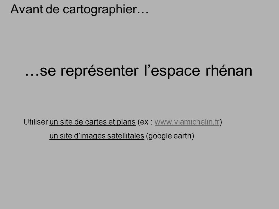 …se représenter lespace rhénan Avant de cartographier… Utiliser un site de cartes et plans (ex :   un site dimages satellitales (google earth)