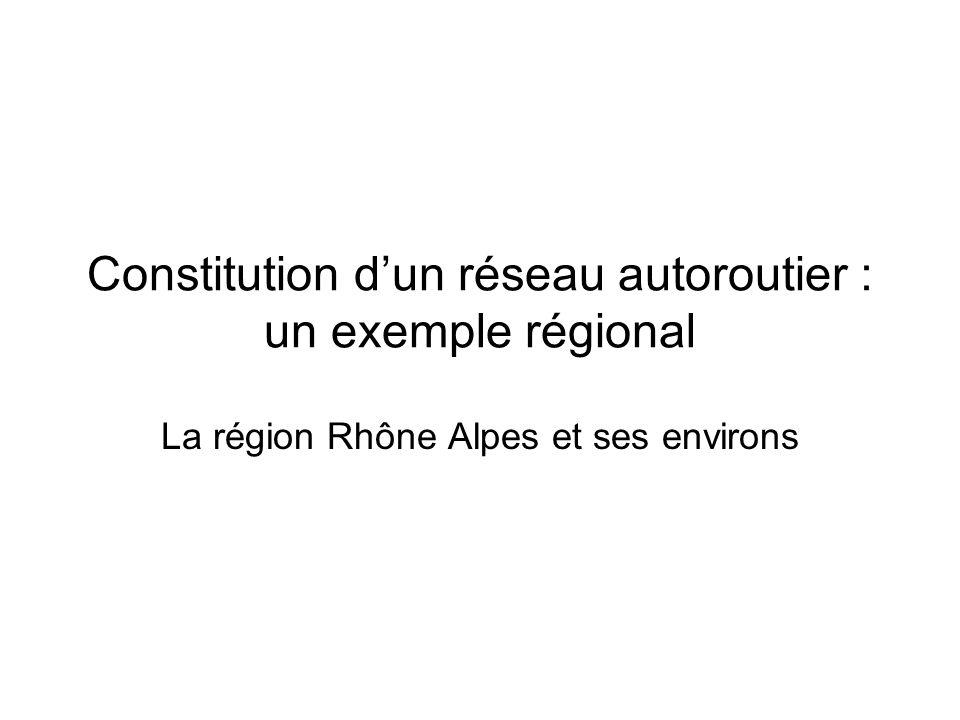 Constitution dun réseau autoroutier : un exemple régional La région Rhône Alpes et ses environs