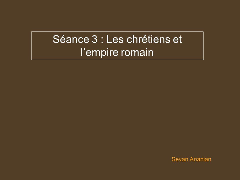 Séance 3 : Les chrétiens et lempire romain Sevan Ananian