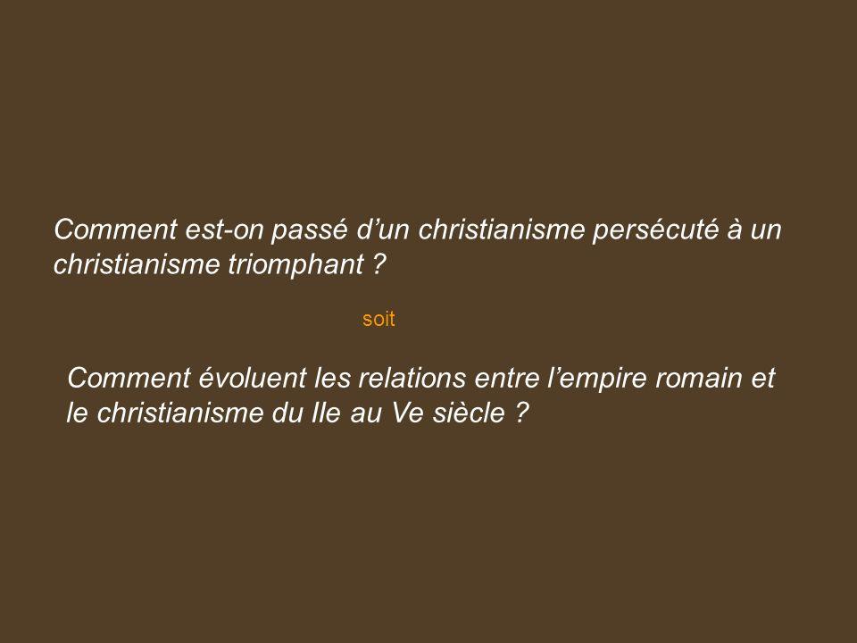 Comment est-on passé dun christianisme persécuté à un christianisme triomphant ? Comment évoluent les relations entre lempire romain et le christianis