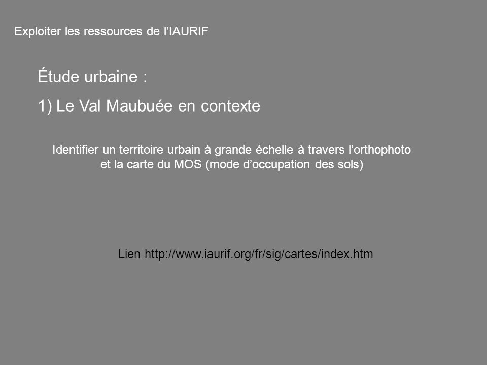 Identifier un territoire urbain à grande échelle à travers lorthophoto et la carte du MOS (mode doccupation des sols) Exploiter les ressources de lIAURIF Lien http://www.iaurif.org/fr/sig/cartes/index.htm Étude urbaine : 1) Le Val Maubuée en contexte