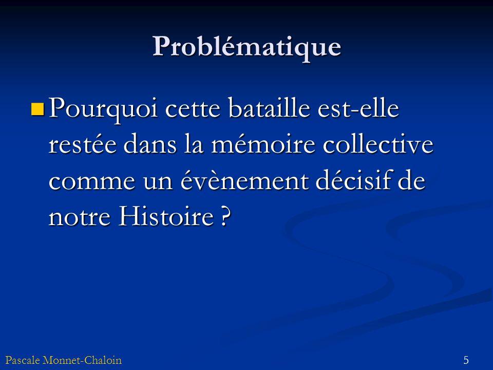 5Pascale Monnet-Chaloin Problématique Pourquoi cette bataille est-elle restée dans la mémoire collective comme un évènement décisif de notre Histoire