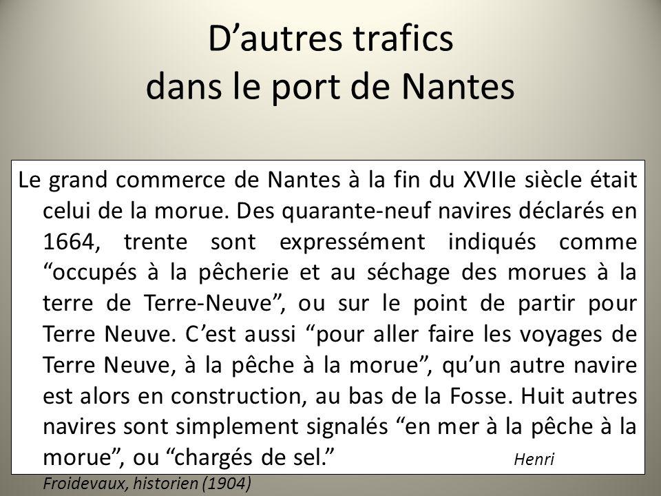 Dautres trafics dans le port de Nantes Le grand commerce de Nantes à la fin du XVIIe siècle était celui de la morue. Des quarante-neuf navires déclaré