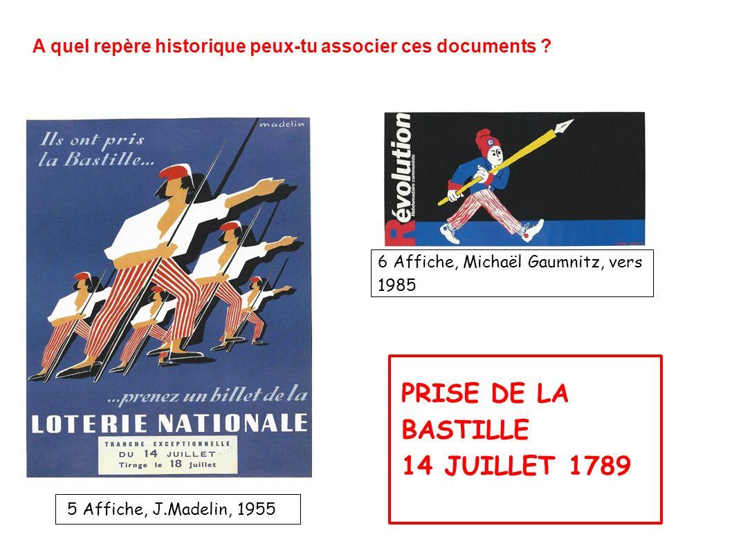 PRISE DE LA BASTILLE 14 JUILLET 1789 5 Affiche, J.Madelin, 1955 A quel repère historique peux-tu associer ces documents ? 6 Affiche, Michaël Gaumnitz,