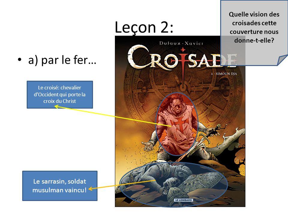 Leçon 2: a) par le fer… Le croisé: chevalier dOccident qui porte la croix du Christ Le sarrasin, soldat musulman vaincu! Quelle vision des croisades c