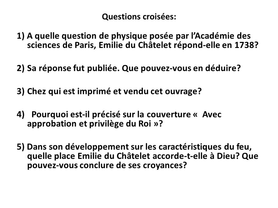 Questions croisées: 1) A quelle question de physique posée par lAcadémie des sciences de Paris, Emilie du Châtelet répond-elle en 1738? 2)Sa réponse f
