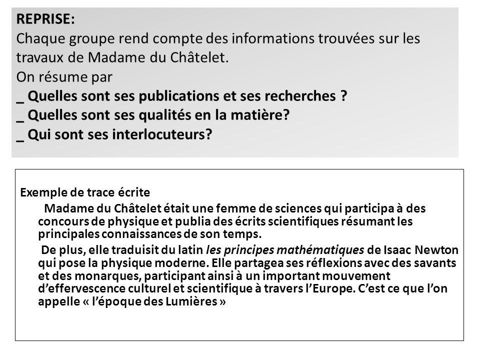 REPRISE: Chaque groupe rend compte des informations trouvées sur les travaux de Madame du Châtelet. On résume par _ Quelles sont ses publications et s