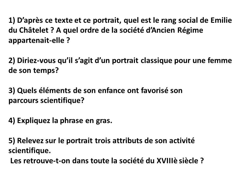 1) Daprès ce texte et ce portrait, quel est le rang social de Emilie du Châtelet ? A quel ordre de la société dAncien Régime appartenait-elle ? 2) Dir