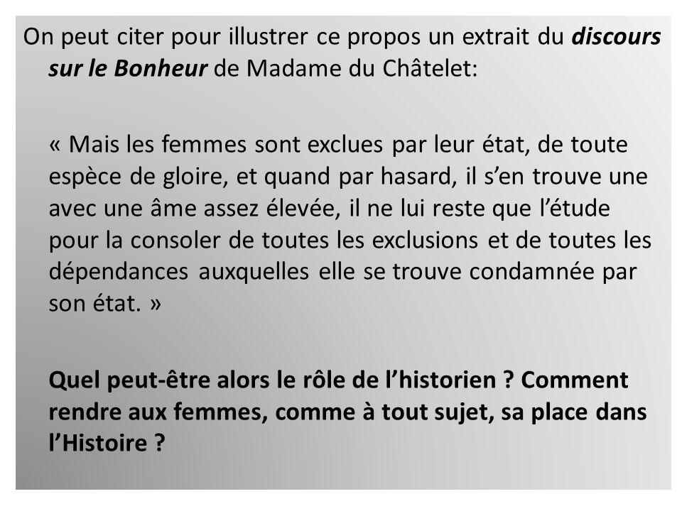 On peut citer pour illustrer ce propos un extrait du discours sur le Bonheur de Madame du Châtelet: « Mais les femmes sont exclues par leur état, de t