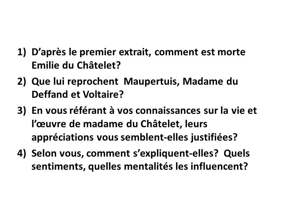 1)Daprès le premier extrait, comment est morte Emilie du Châtelet? 2)Que lui reprochent Maupertuis, Madame du Deffand et Voltaire? 3)En vous référant
