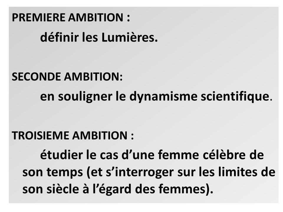 PREMIERE AMBITION : définir les Lumières. SECONDE AMBITION: en souligner le dynamisme scientifique. TROISIEME AMBITION : étudier le cas dune femme cél