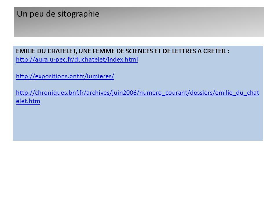 Un peu de sitographie EMILIE DU CHATELET, UNE FEMME DE SCIENCES ET DE LETTRES A CRETEIL : http://aura.u-pec.fr/duchatelet/index.html http://exposition