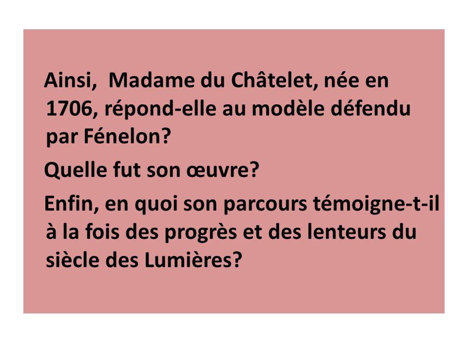 Ainsi, Madame du Châtelet, née en 1706, répond-elle au modèle défendu par Fénelon? Quelle fut son œuvre? Enfin, en quoi son parcours témoigne-t-il à l