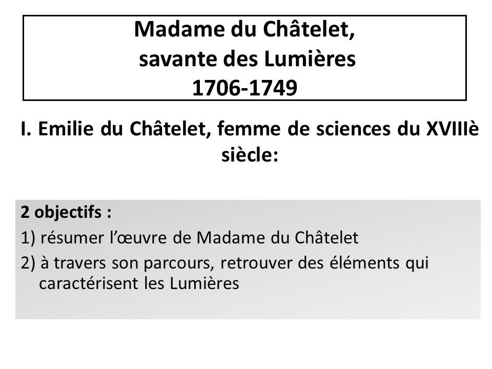 Madame du Châtelet, savante des Lumières 1706-1749 I. Emilie du Châtelet, femme de sciences du XVIIIè siècle: 2 objectifs : 1) résumer lœuvre de Madam