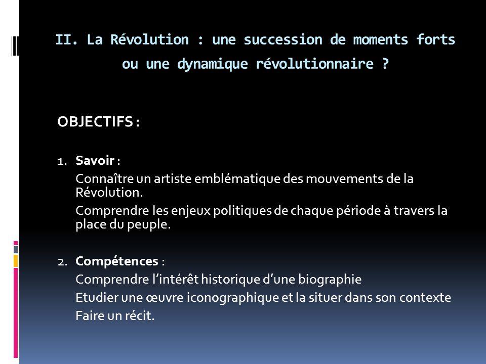 II. La Révolution : une succession de moments forts ou une dynamique révolutionnaire ? OBJECTIFS : 1. Savoir : Connaître un artiste emblématique des m