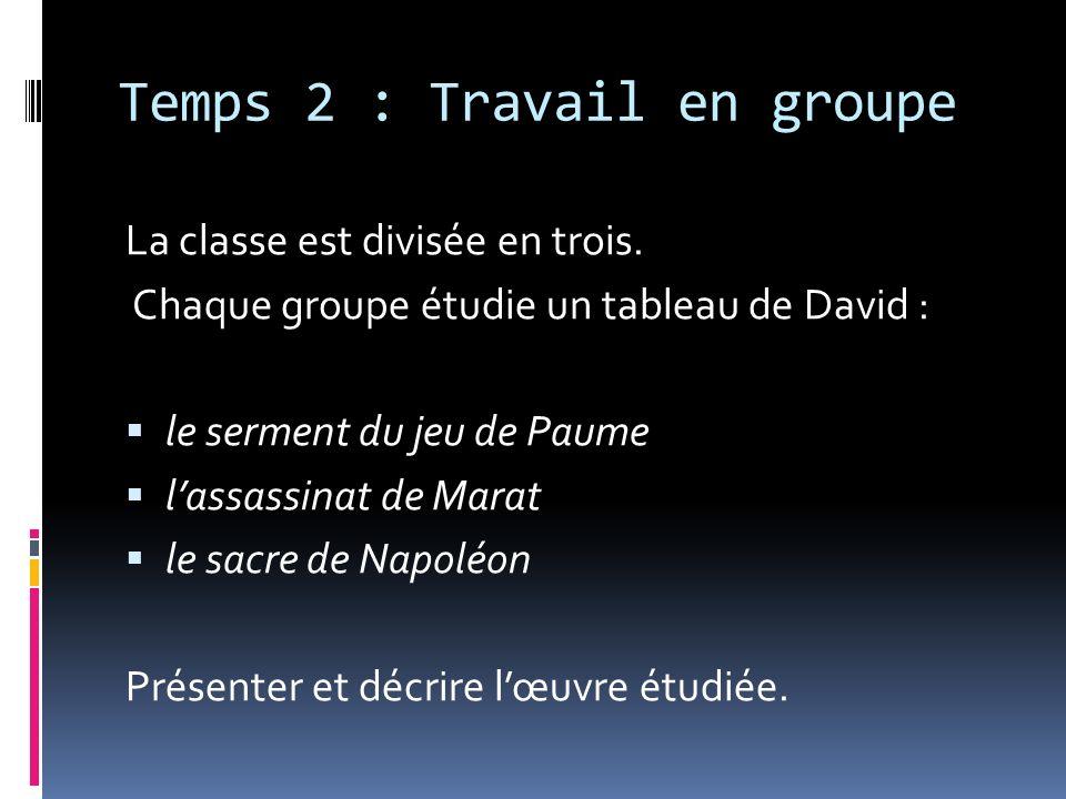 Temps 2 : Travail en groupe La classe est divisée en trois. Chaque groupe étudie un tableau de David : le serment du jeu de Paume lassassinat de Marat