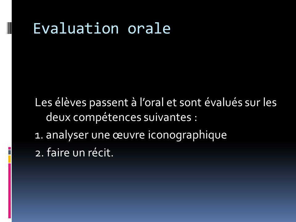 Evaluation orale Les élèves passent à loral et sont évalués sur les deux compétences suivantes : 1. analyser une œuvre iconographique 2. faire un réci