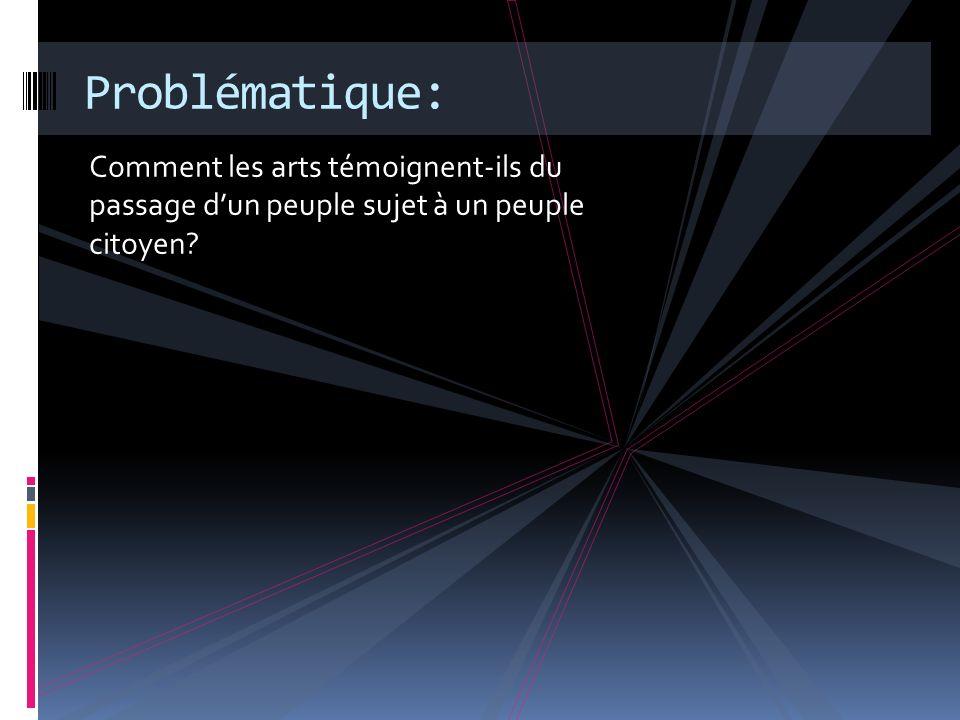 Comment les arts témoignent-ils du passage dun peuple sujet à un peuple citoyen? Problématique:
