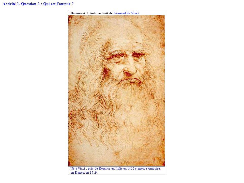 Né à Vinci, près de Florence en Italie en 1452 et mort à Amboise, en France, en 1519. Document 1. Autoportrait de Léonard de Vinci Activité 1. Questio