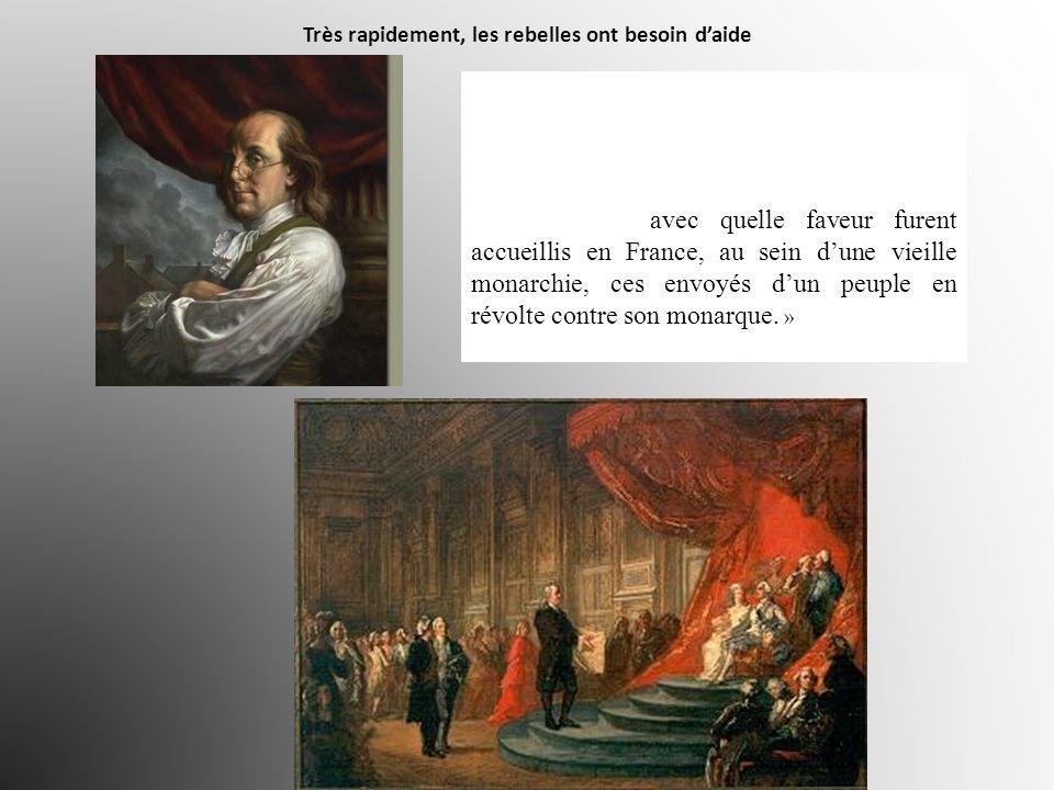 Très rapidement, les rebelles ont besoin daide « Bientôt on vit arriver à Paris des députés américains [ fin 1776 ] (…) Le célèbre Benjamin Franklin v
