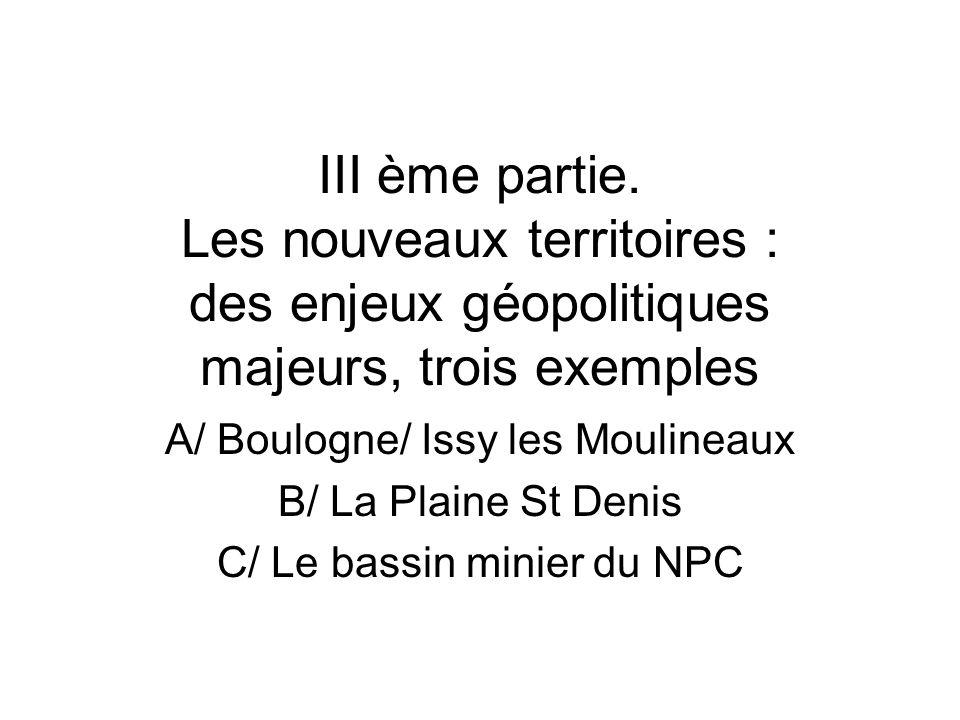 III ème partie. Les nouveaux territoires : des enjeux géopolitiques majeurs, trois exemples A/ Boulogne/ Issy les Moulineaux B/ La Plaine St Denis C/