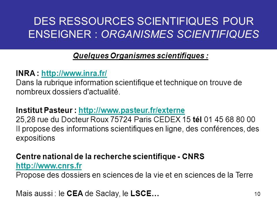 10 DES RESSOURCES SCIENTIFIQUES POUR ENSEIGNER : ORGANISMES SCIENTIFIQUES Quelques Organismes scientifiques : INRA : http://www.inra.fr/ Dans la rubri